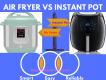 Air Fryer vs Instant pot: Side by Side Comparison